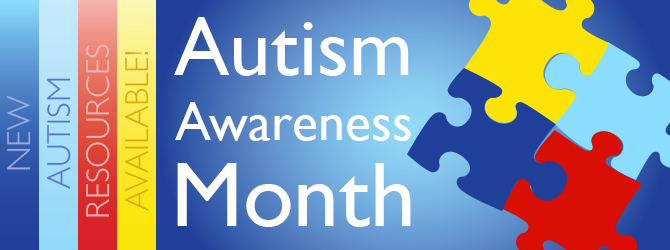 Autism Awareness Month is Here! NEW Autism Resources Available >>